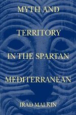 Myth and Territory in the Spartan Mediterranean : Colonization and Ethnicity - Irad Malkin