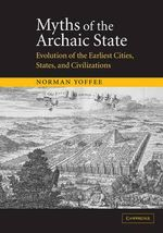 Myths of the Archaic State : Evolution of the Earliest Cities, States, and Civilizations - Norman Yoffee