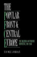 The Popular Front and Central Europe : The Dilemmas of French Impotence 1918-1940 - Nicole Jordan