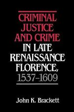 Criminal Justice and Crime in Late Renaissance Florence, 1537-1609 - John K. Brackett