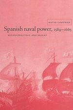 Spanish Naval Power, 1589-1665 : Reconstruction and Defeat - David Goodman