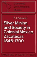 Silver Mining and Society in Colonial Mexico, Zacatecas 1546-1700 : Cambridge Latin American Studies - P.J. Bakewell