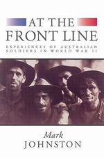 At the Front Line : Experiences of Australian Soldiers in World War II - Mark Johnston