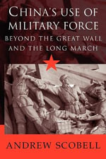 China's Use of Military Force : Beyond the Great Wall and the Long March - Andrew Scobell