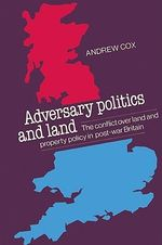 Adversary Politics and Land : The Conflict Over Land and Property Policy in Post-war Britain - Andrew Cox