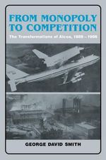 From Monopoly to Competition : The Transformations of Alcoa, 1888-1986 - George David Smith