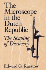 The Microscope in the Dutch Republic : The Shaping of Discovery - Edward G. Ruestow