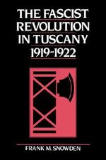 The Fascist Revolution in Tuscany, 1919-22 : The Impact of the Internet on Authoritarian Rule - Frank M. Snowden
