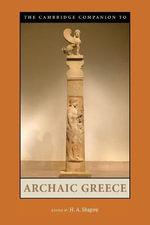 The Cambridge Companion to Archaic Greece : Cambridge Companions to the Ancient World - H. A. Shapiro