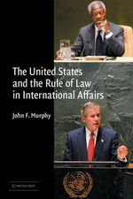 The United States and the Rule of Law in International Affairs - John F. Murphy