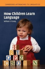 How Children Learn Language : Cambridge Approaches to Linguistics - William O'Grady
