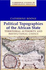 Political Topographies of the African State : Territorial Authority and Institutional Choice - Catherine Boone