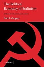 The Political Economy of Stalinism : Evidence from the Soviet Secret Archives - Paul R. Gregory