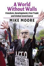 A World Without Walls : Freedom, Development, Free Trade and Global Governance - Mike Moore
