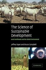 The Science of Sustainable Development : Local Livelihoods and the Global Environment - Jeffrey Sayer