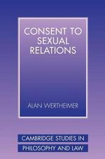 Consent to Sexual Relations : Cambridge Studies in Philosophy and Law - Alan Wertheimer