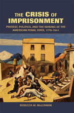 The Crisis of Imprisonment : Protest, Politics, and the Making of the American Penal State, 1776-1941 - Rebecca McLennan