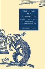 Shakespeare and Domestic Loss : Forms of Deprivation, Mourning, and Recuperation - Heather Dubrow