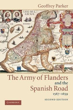 The Army of Flanders and the Spanish Road, 1567-1659 : The Logistics of Spanish Victory and Defeat in the Low Countries' Wars - Geoffrey Parker