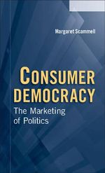 Consumer Democracy : The Marketing of Politics - Margaret Scammell
