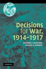 Decisions for War, 1914-1917 - Richard F. Hamilton