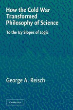 How the Cold War Transformed Philosophy of Science : To the Icy Slopes of Logic - George Reisch