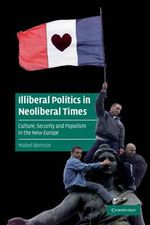 Illiberal Politics in Neoliberal Times : Culture, Security and Populism in the New Europe - Mabel Berezin