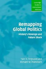 Remapping Global Politics : History's Revenge and Future Shock - Yale H. Ferguson