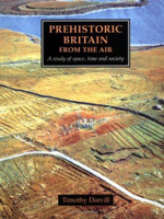 Prehistoric Britain from the Air : A Study of Space, Time and Society - Timothy Darvill