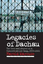 Legacies of Dachau : The Uses and Abuses of a Concentration Camp, 1933-2001 - Harold Marcuse