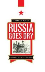 Russia Goes Dry : Alcohol, State and Society - Stephen White
