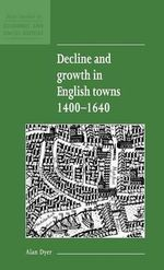 Decline and Growth in English Towns 1400-1640 : New Studies in Economic and Social History - Alan Dyer