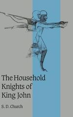 The Household Knights of King John : Cambridge Studies in Medieval Life and Thought; Fourth - S. D. Church