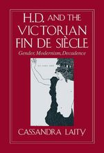 H. D. and the Victorian Fin de Siecle : Gender, Modernism, Decadence - Cassandra Laity