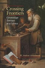 Crossing Frontiers : Gerontology Emerges as a Science - W. Andrew Achenbaum