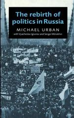 The Rebirth of Politics in Russia - Michael E. Urban