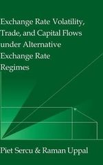 Exchange Rate Volatility, Trade, and Capital Flows under Alternative Exchange Rate Regimes : Theory into Practice - Piet Sercu