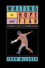 Writing in Hope and Fear : Literature as Politics in Postwar Australia - John McLaren