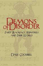 Demons of Disorder : Early Blackface Minstrels and their World - Dale Cockrell