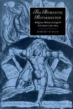 The Romantic Reformation : Religious Politics in English Literature, 1789-1824 - Robert M. Ryan