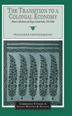 The Transition to a Colonial Economy : Weavers, Merchants and Kings in South India, 1720-1800 - Prasannan Parthasarathi