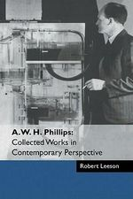 A. W. H. Phillips : Collected Works in Contemporary Perspective - A.W.H. Phillips