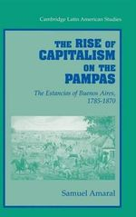 The Rise of Capitalism on the Pampas : The Estancias of Buenos Aires, 1785-1870 - Samuel Amaral