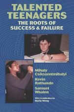 Talented Teenagers : The Roots of Success and Failure - Mihaly Csikszentmihalyi