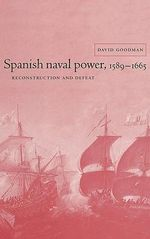 Spanish Naval Power, 1589-1665 : Reconstruction and Defeat - David C. Goodman