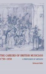 The Careers of British Musicians, 1750-1850 1750-1850 : A Profession of Artisans - Deborah Rohr