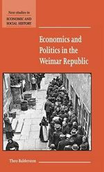 Economics and Politics in the Weimar Republic : New Studies in Economic and Social History - Theo Balderston