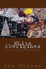 White Aborigines : Identity Politics in Australian Art - Ian W. McLean