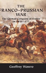The Franco-Prussian War : The German Conquest of France in 1870-1871 - Geoffrey Wawro