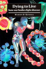 Dying to Live : How our Bodies Fight Disease - Marion D. Kendall